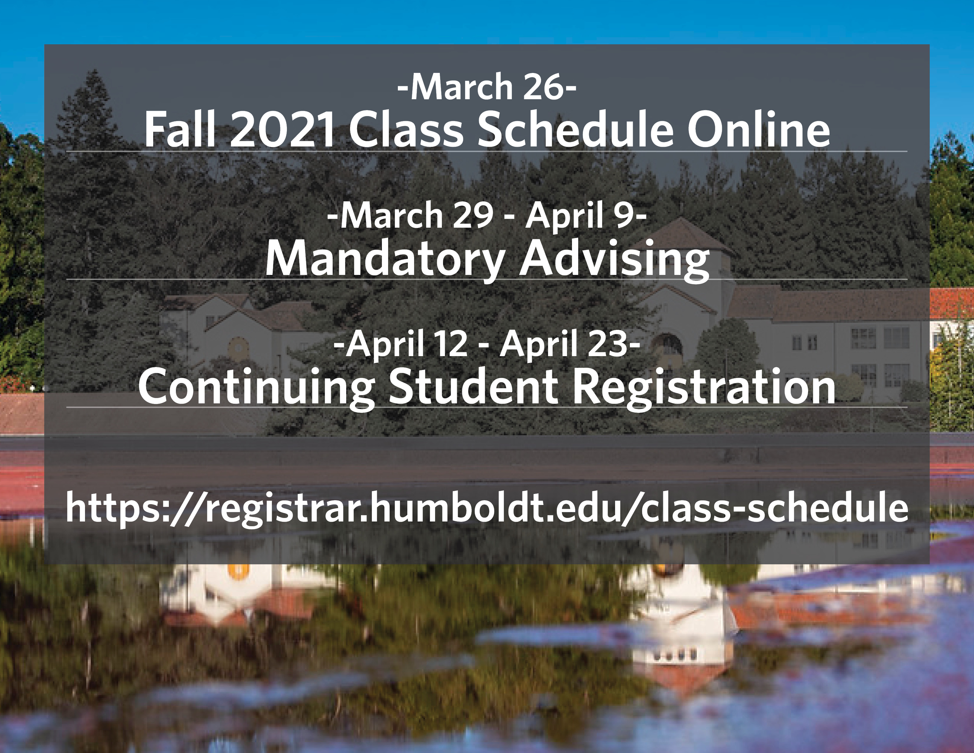 -March 26- Fall 2021 Class Schedule Online  -March 29 - April 9- Mandatory Advising  -April 12 - April 23- Continuing Student Registration