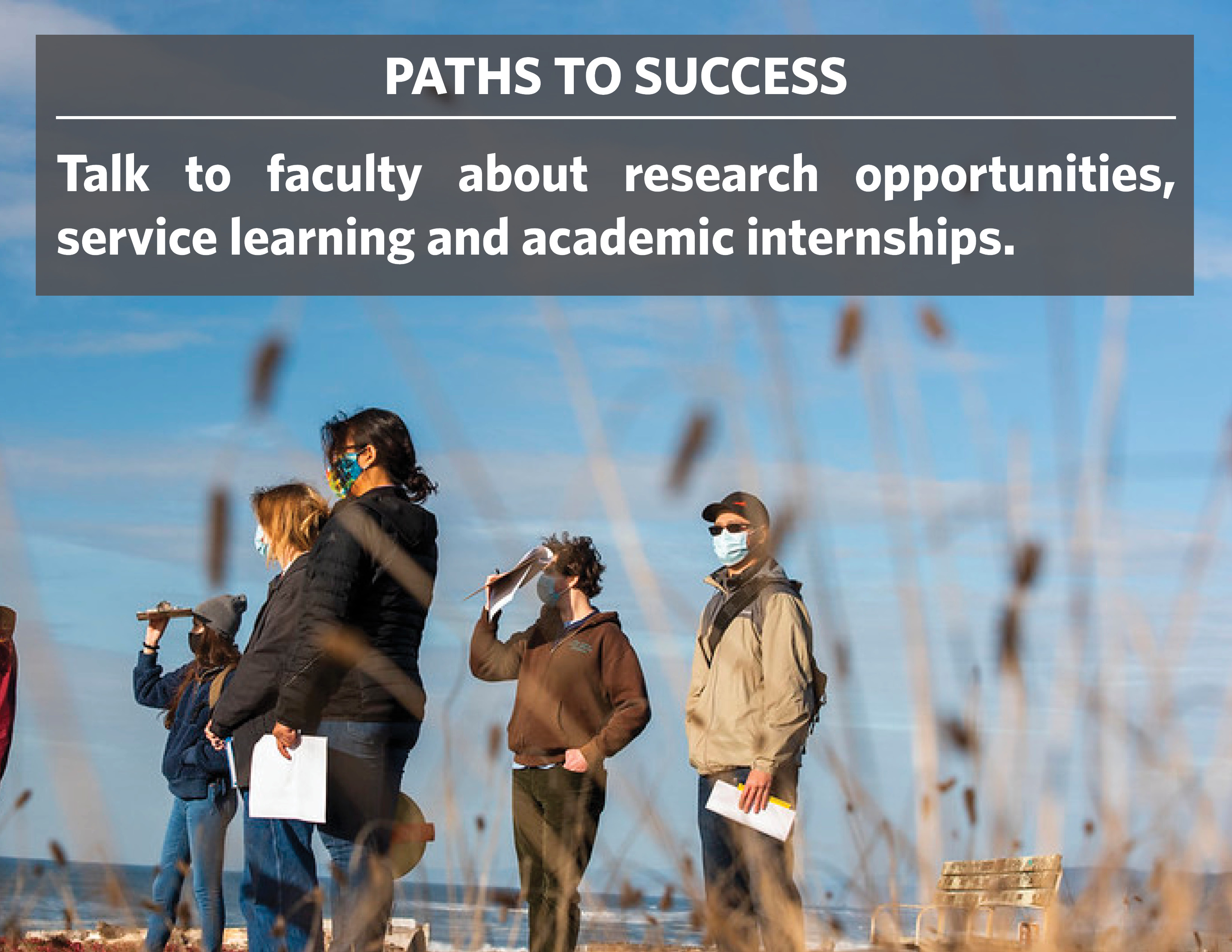 Paths to success: Talk to faculty about research opportunities, service learning, and academic internships.