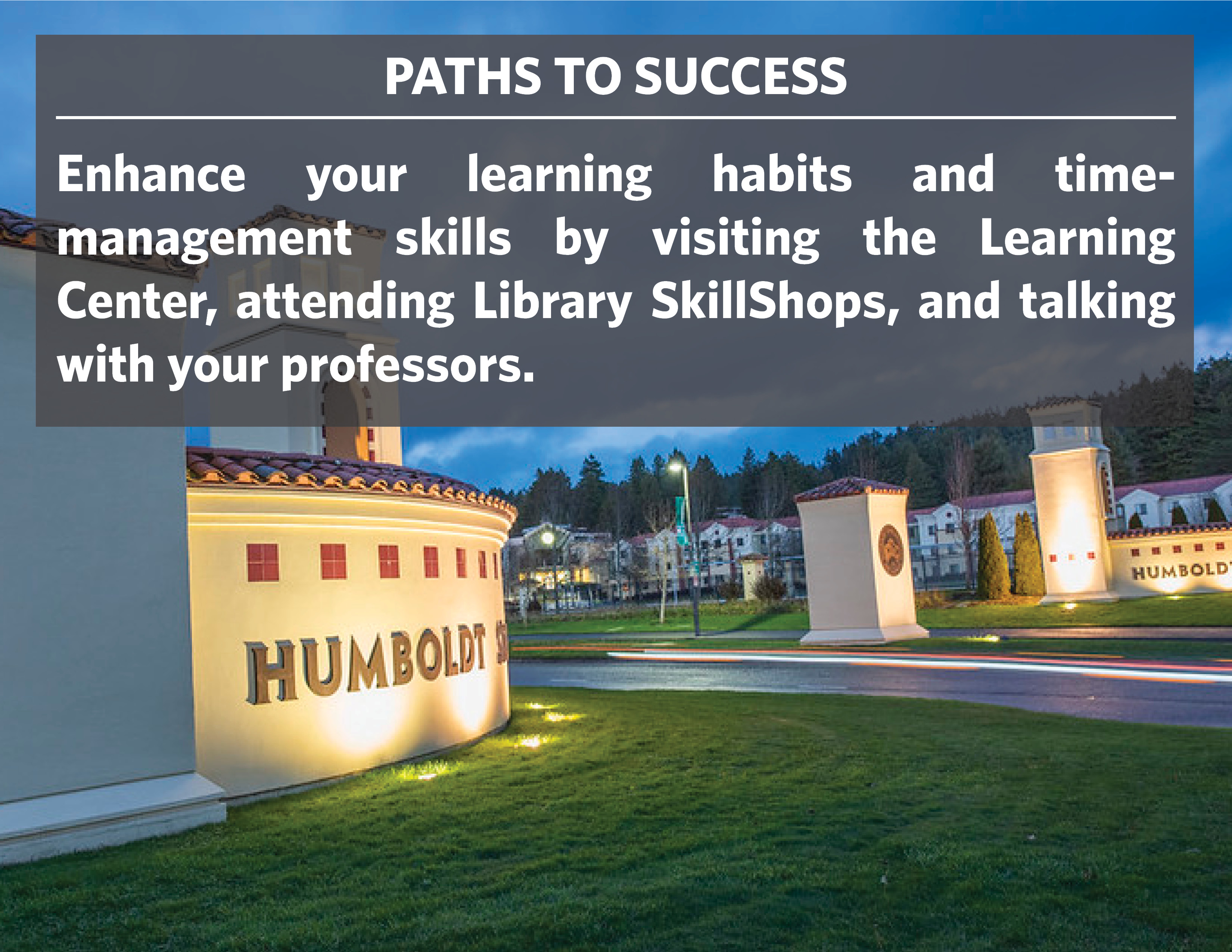 Paths to success: Enhance your learning habits and time-management skills by visiting the Learning center, attending Library SkillShops, and talking with your professors.
